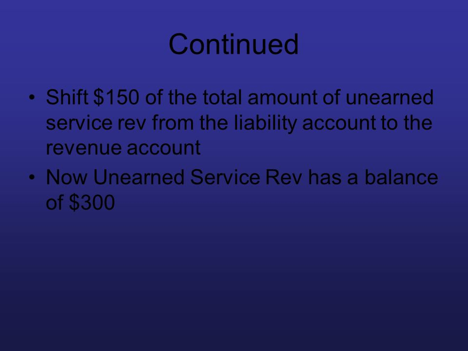 Continued Shift $150 of the total amount of unearned service rev from the liability account to the revenue account Now Unearned Service Rev has a bala