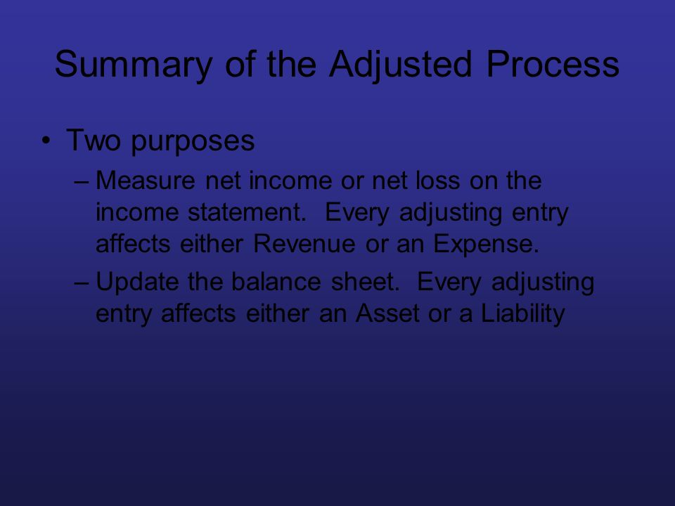 Summary of the Adjusted Process Two purposes –Measure net income or net loss on the income statement. Every adjusting entry affects either Revenue or