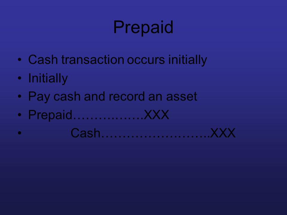Prepaid Cash transaction occurs initially Initially Pay cash and record an asset Prepaid……….…….XXX Cash……………………..XXX