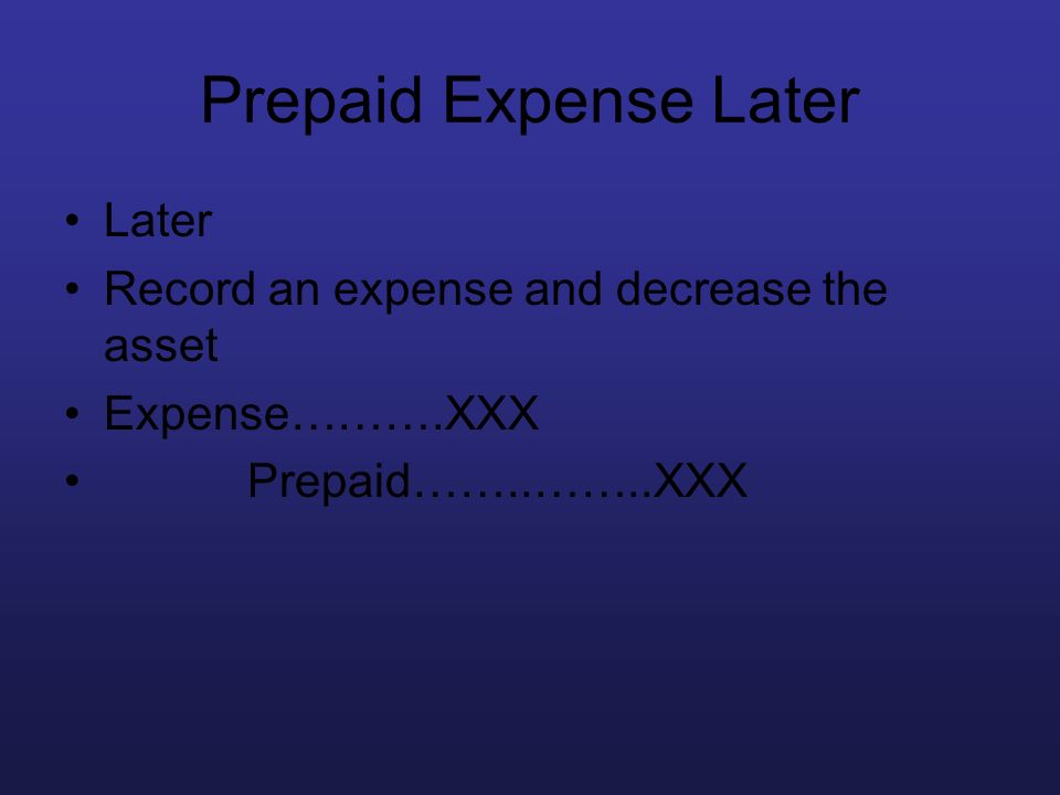Prepaid Expense Later Later Record an expense and decrease the asset Expense……….XXX Prepaid……..……..XXX