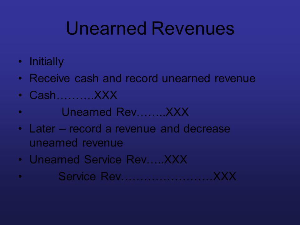 Unearned Revenues Initially Receive cash and record unearned revenue Cash……….XXX Unearned Rev……..XXX Later – record a revenue and decrease unearned re