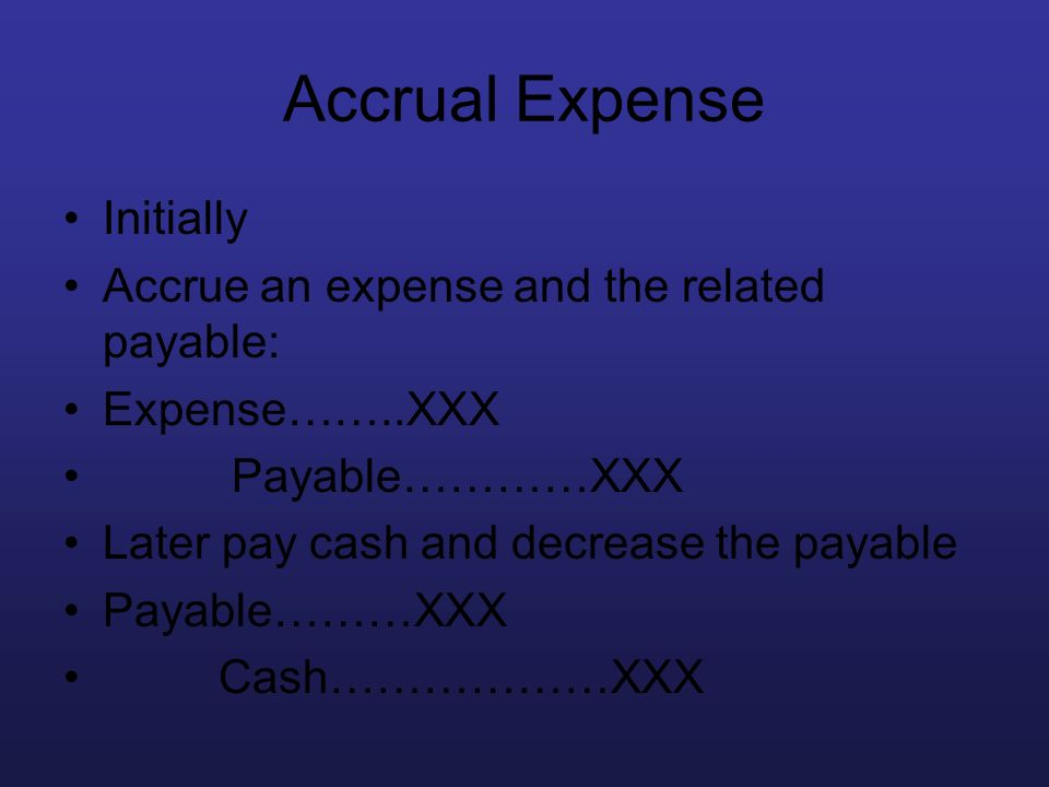 Accrual Expense Initially Accrue an expense and the related payable: Expense……..XXX Payable…………XXX Later pay cash and decrease the payable Payable………X