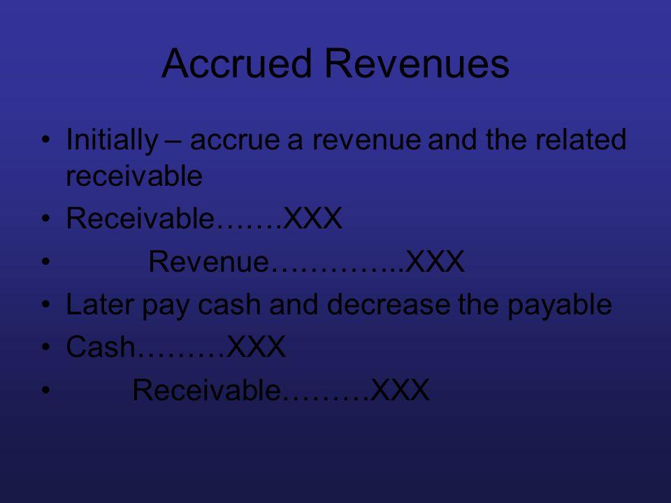 Accrued Revenues Initially – accrue a revenue and the related receivable Receivable…….XXX Revenue…………..XXX Later pay cash and decrease the payable Cas