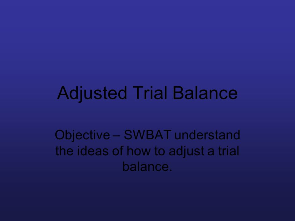 Adjusted Trial Balance Objective – SWBAT understand the ideas of how to adjust a trial balance.