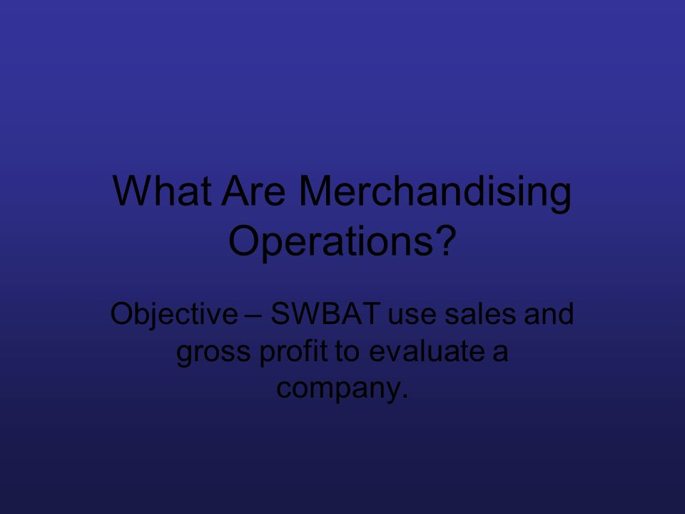 What Are Merchandising Operations? Objective – SWBAT use sales and gross profit to evaluate a company.