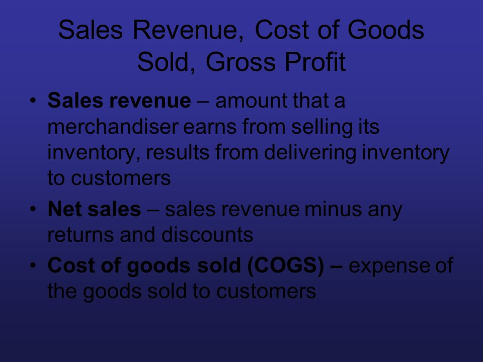 Sales Revenue, Cost of Goods Sold, Gross Profit Sales revenue – amount that a merchandiser earns from selling its inventory, results from delivering i