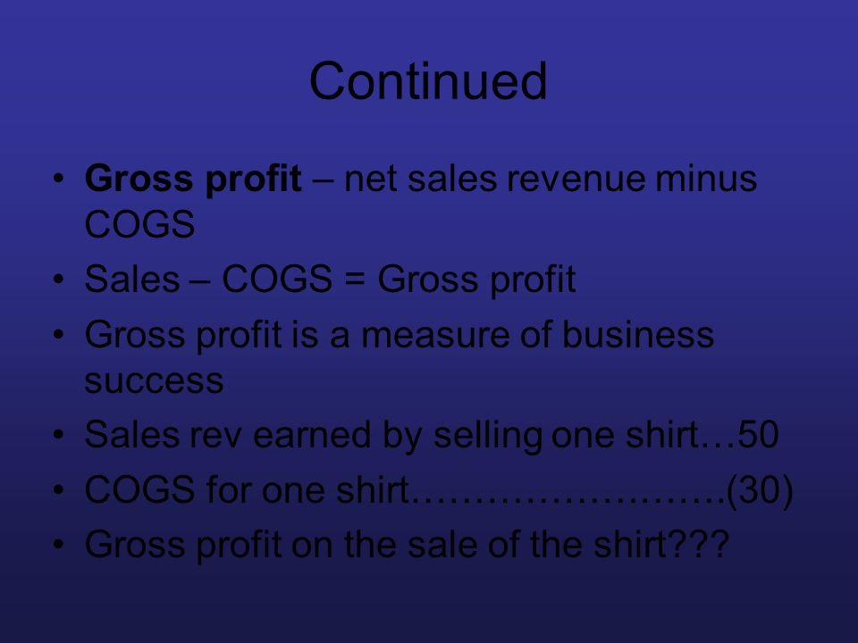 Continued Gross profit – net sales revenue minus COGS Sales – COGS = Gross profit Gross profit is a measure of business success Sales rev earned by se