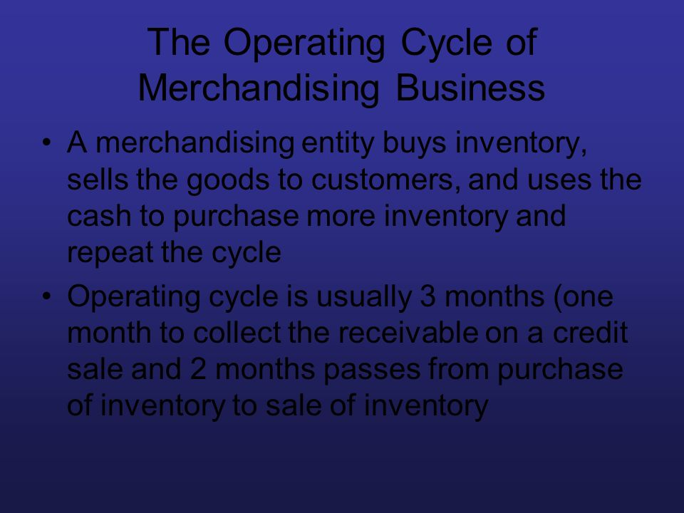 The Operating Cycle of Merchandising Business A merchandising entity buys inventory, sells the goods to customers, and uses the cash to purchase more