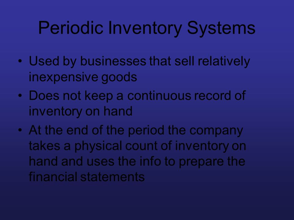 Periodic Inventory Systems Used by businesses that sell relatively inexpensive goods Does not keep a continuous record of inventory on hand At the end