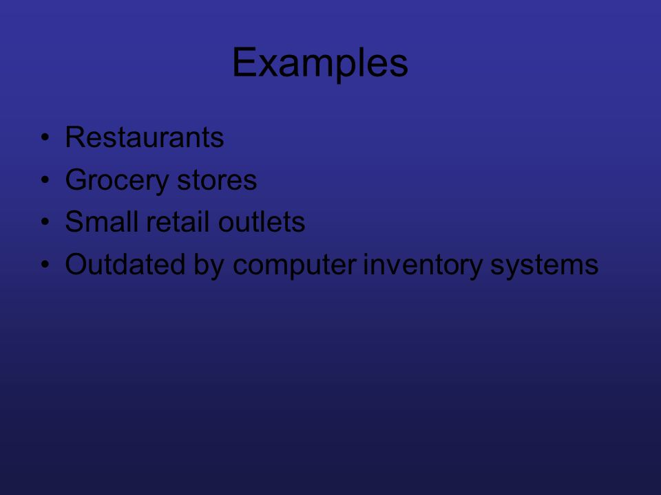 Examples Restaurants Grocery stores Small retail outlets Outdated by computer inventory systems