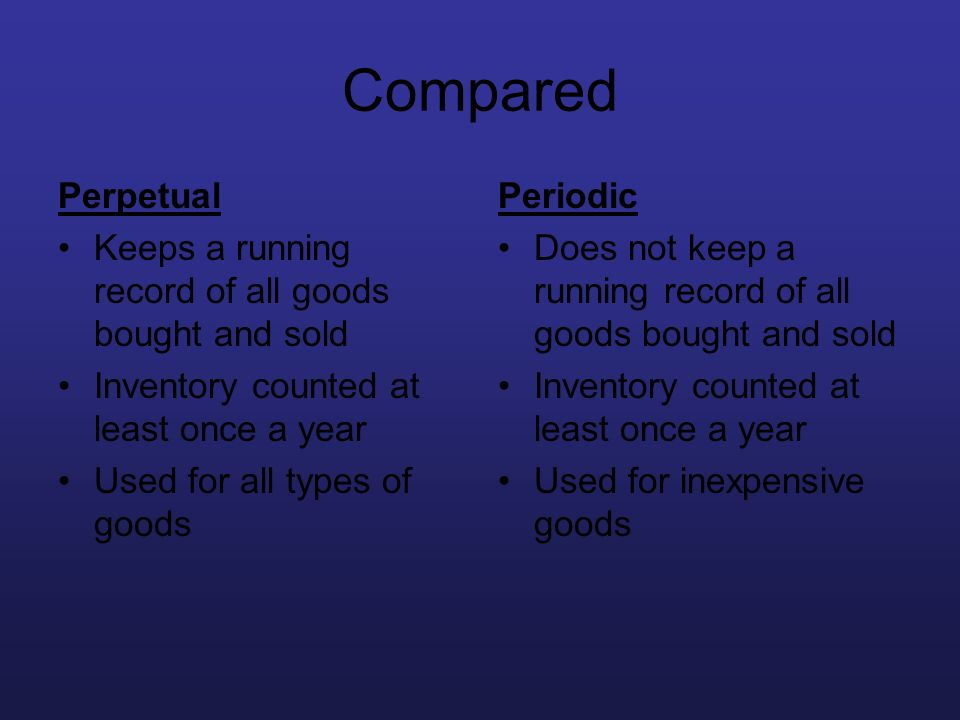 Compared Perpetual Keeps a running record of all goods bought and sold Inventory counted at least once a year Used for all types of goods Periodic Doe