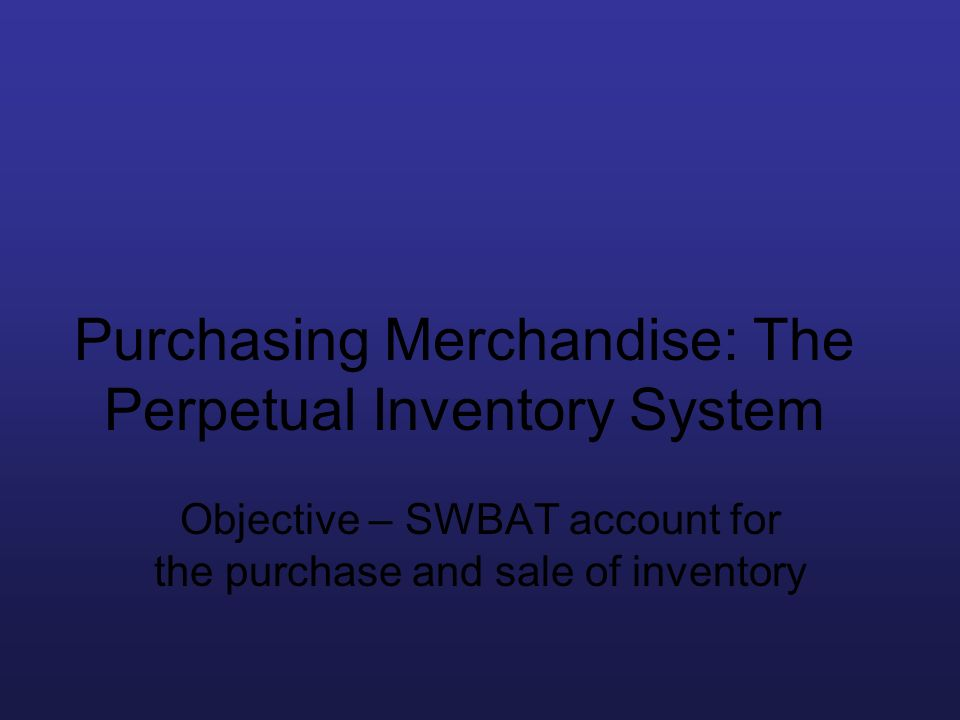 Purchasing Merchandise: The Perpetual Inventory System Objective – SWBAT account for the purchase and sale of inventory