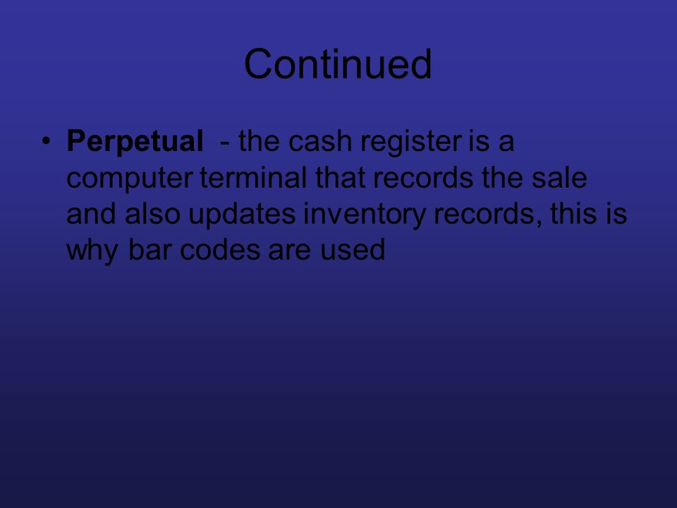 Continued Perpetual - the cash register is a computer terminal that records the sale and also updates inventory records, this is why bar codes are use