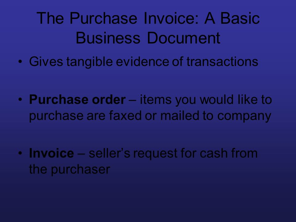 The Purchase Invoice: A Basic Business Document Gives tangible evidence of transactions Purchase order – items you would like to purchase are faxed or