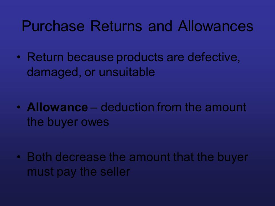 Purchase Returns and Allowances Return because products are defective, damaged, or unsuitable Allowance – deduction from the amount the buyer owes Bot