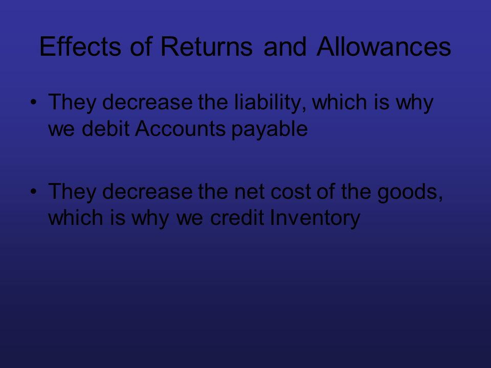 Effects of Returns and Allowances They decrease the liability, which is why we debit Accounts payable They decrease the net cost of the goods, which i