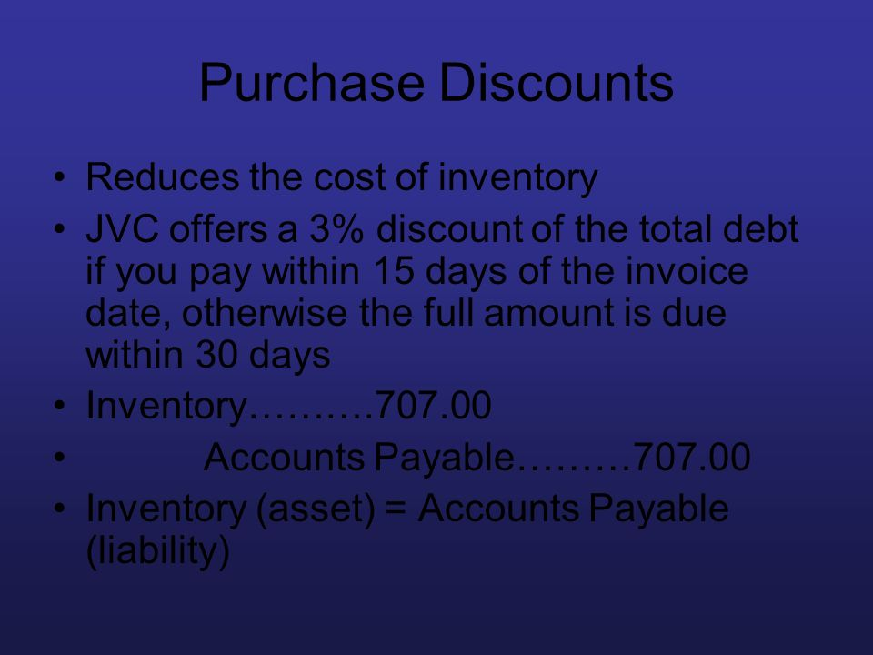 Purchase Discounts Reduces the cost of inventory JVC offers a 3% discount of the total debt if you pay within 15 days of the invoice date, otherwise t
