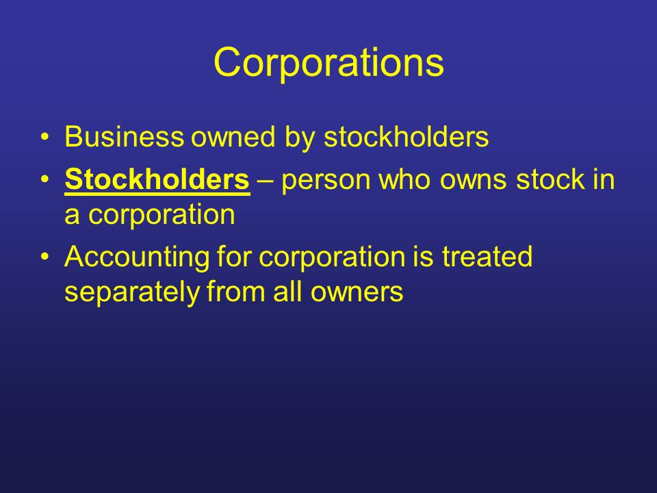 Corporations Business owned by stockholders Stockholders – person who owns stock in a corporation Accounting for corporation is treated separately fro