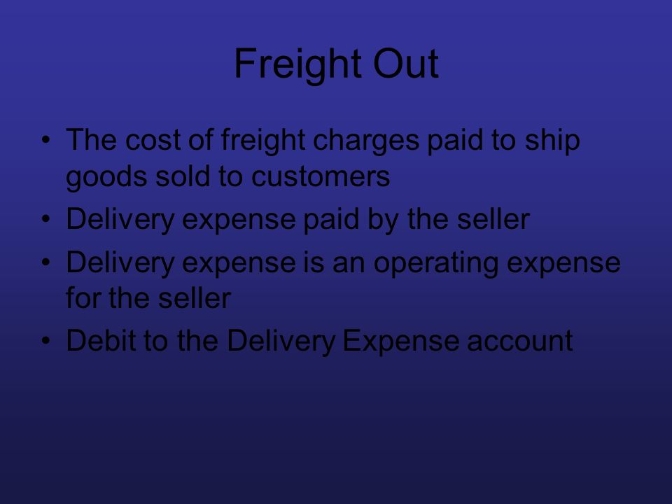 Freight Out The cost of freight charges paid to ship goods sold to customers Delivery expense paid by the seller Delivery expense is an operating expe