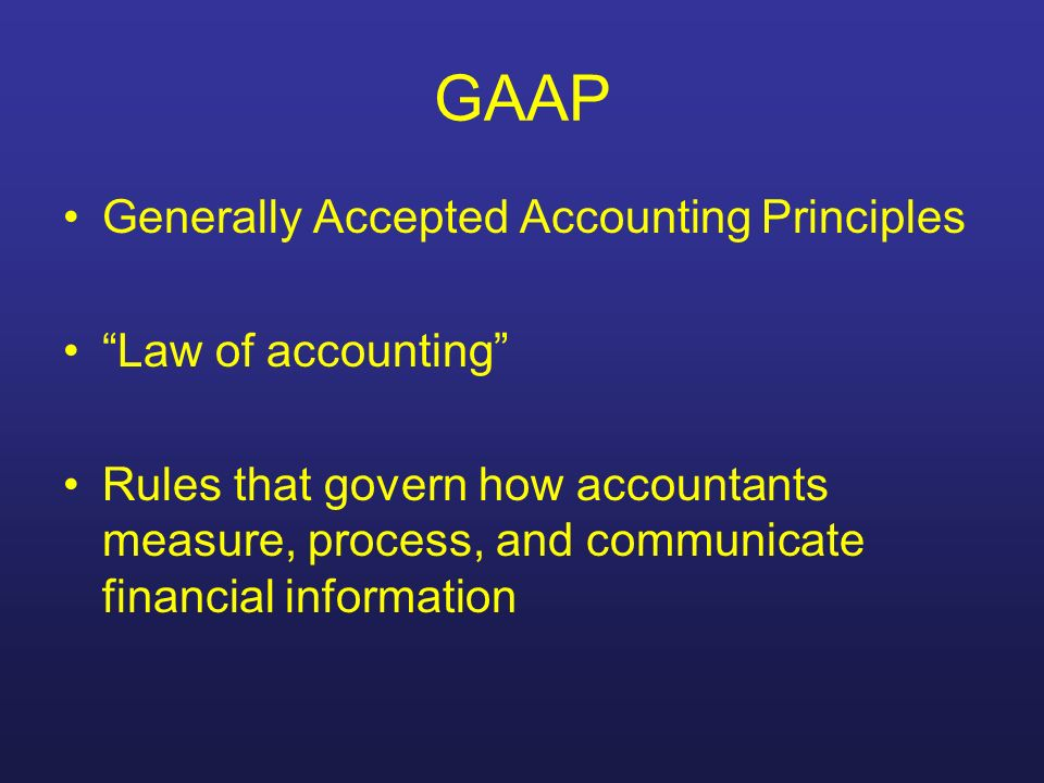 GAAP Generally Accepted Accounting Principles Law of accounting Rules that govern how accountants measure, process, and communicate financial informat