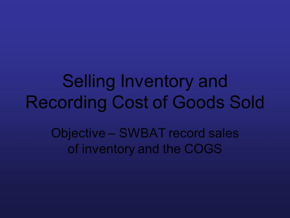Selling Inventory and Recording Cost of Goods Sold Objective – SWBAT record sales of inventory and the COGS