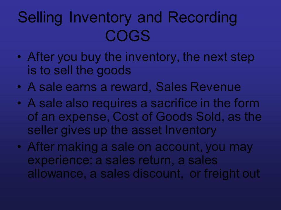 Selling Inventory and Recording COGS After you buy the inventory, the next step is to sell the goods A sale earns a reward, Sales Revenue A sale also