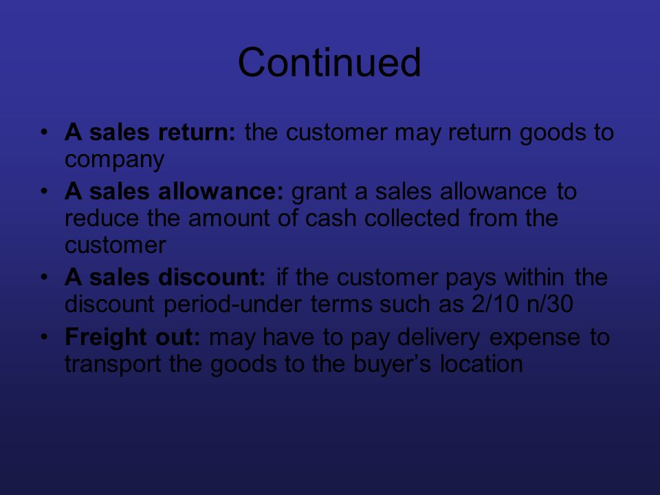 Continued A sales return: the customer may return goods to company A sales allowance: grant a sales allowance to reduce the amount of cash collected f