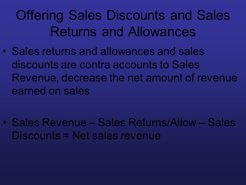Offering Sales Discounts and Sales Returns and Allowances Sales returns and allowances and sales discounts are contra accounts to Sales Revenue, decre
