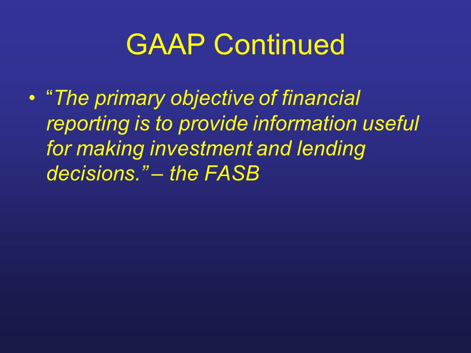 GAAP Continued The primary objective of financial reporting is to provide information useful for making investment and lending decisions. – the FASB