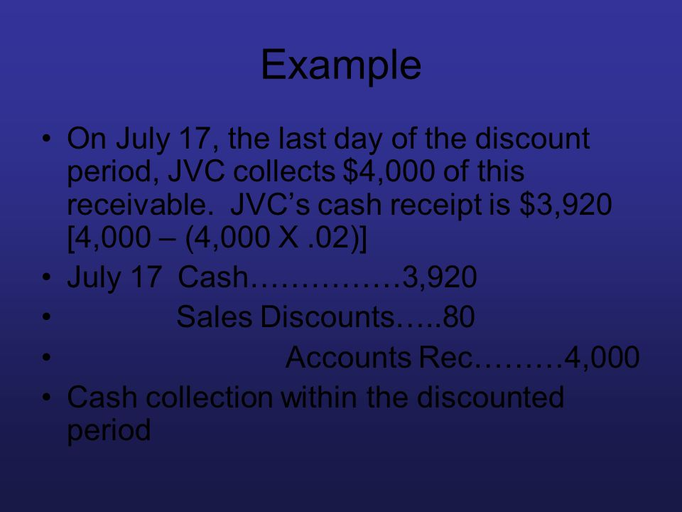 Example On July 17, the last day of the discount period, JVC collects $4,000 of this receivable. JVCs cash receipt is $3,920 [4,000 – (4,000 X.02)] Ju