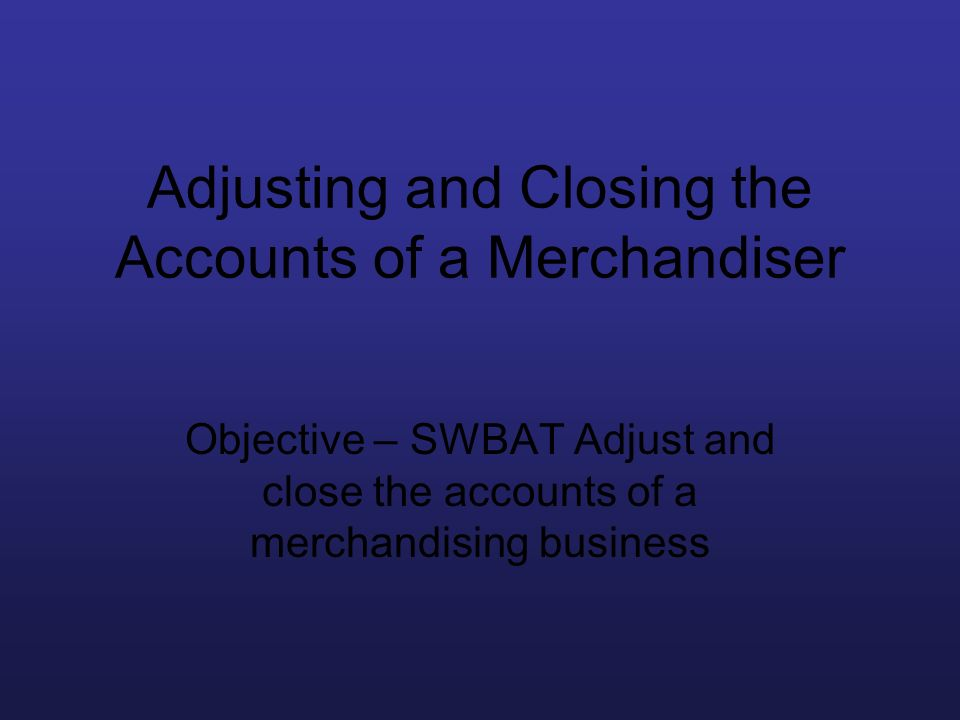 Adjusting and Closing the Accounts of a Merchandiser Objective – SWBAT Adjust and close the accounts of a merchandising business