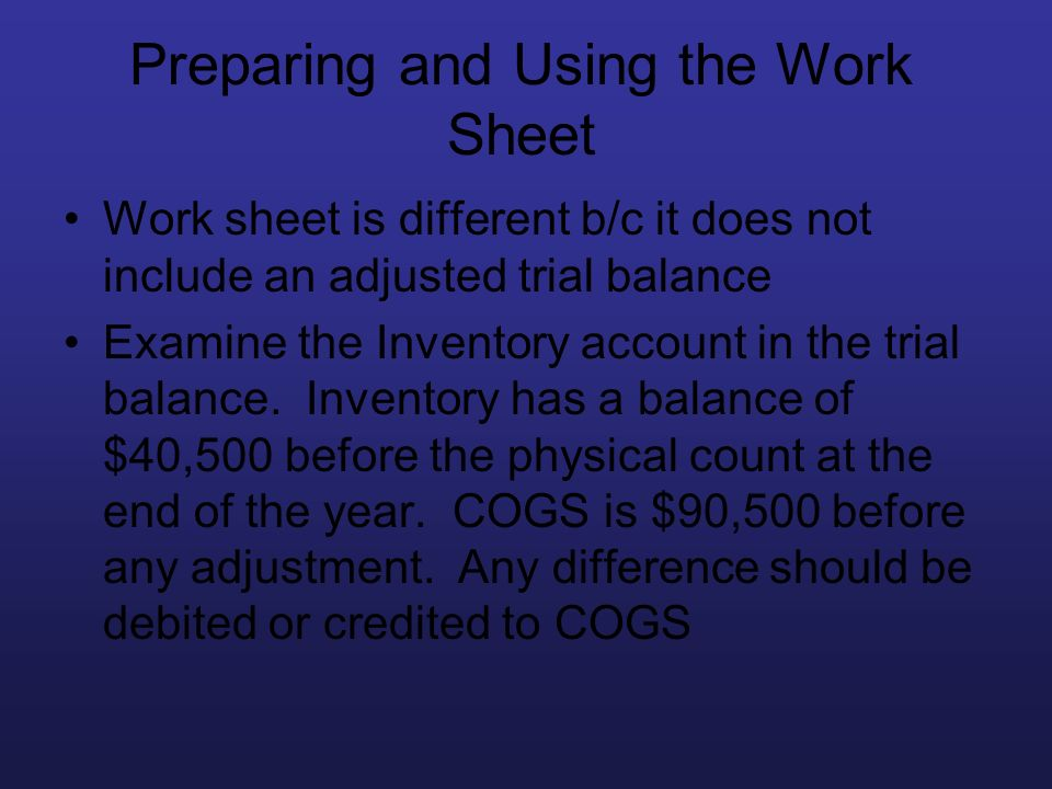 Preparing and Using the Work Sheet Work sheet is different b/c it does not include an adjusted trial balance Examine the Inventory account in the tria