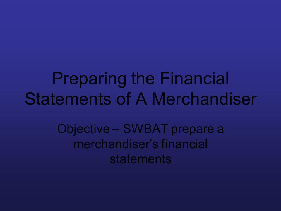 Preparing the Financial Statements of A Merchandiser Objective – SWBAT prepare a merchandisers financial statements