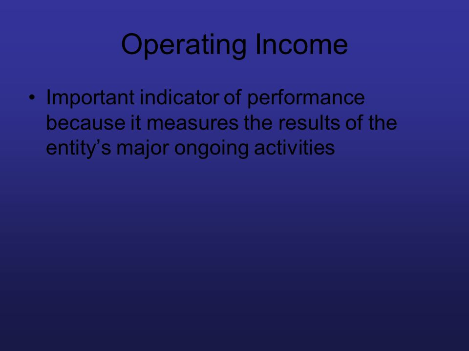 Operating Income Important indicator of performance because it measures the results of the entitys major ongoing activities
