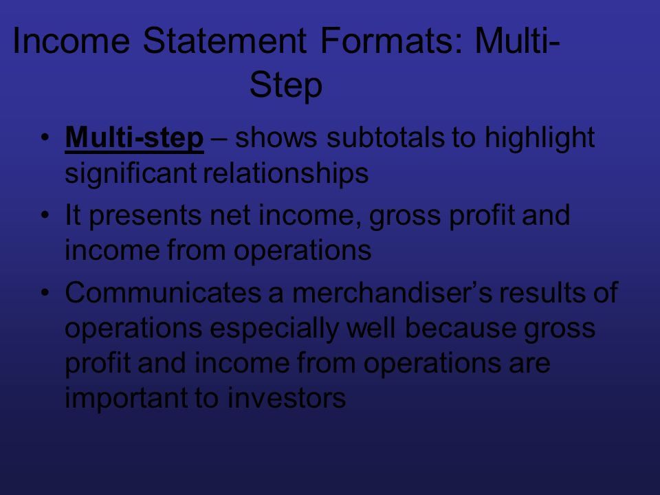 Income Statement Formats: Multi- Step Multi-step – shows subtotals to highlight significant relationships It presents net income, gross profit and inc