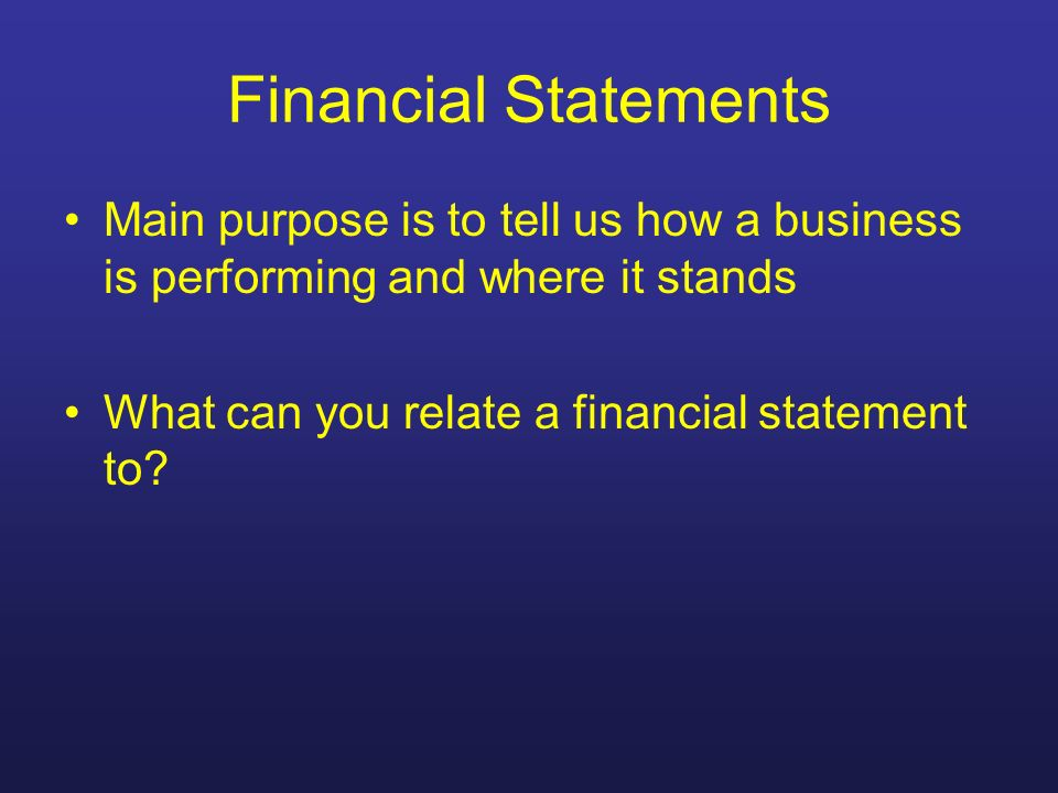 Financial Statements Main purpose is to tell us how a business is performing and where it stands What can you relate a financial statement to?
