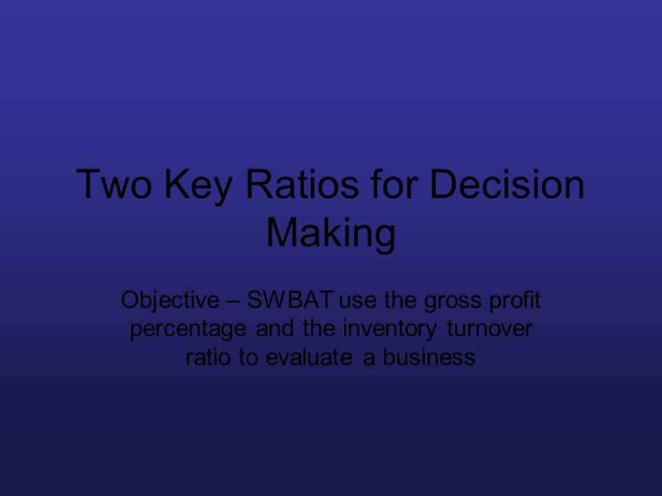 Two Key Ratios for Decision Making Objective – SWBAT use the gross profit percentage and the inventory turnover ratio to evaluate a business