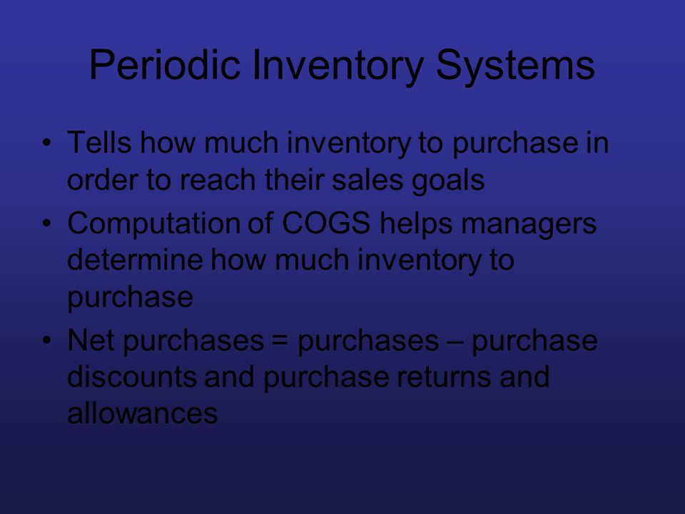 Periodic Inventory Systems Tells how much inventory to purchase in order to reach their sales goals Computation of COGS helps managers determine how m
