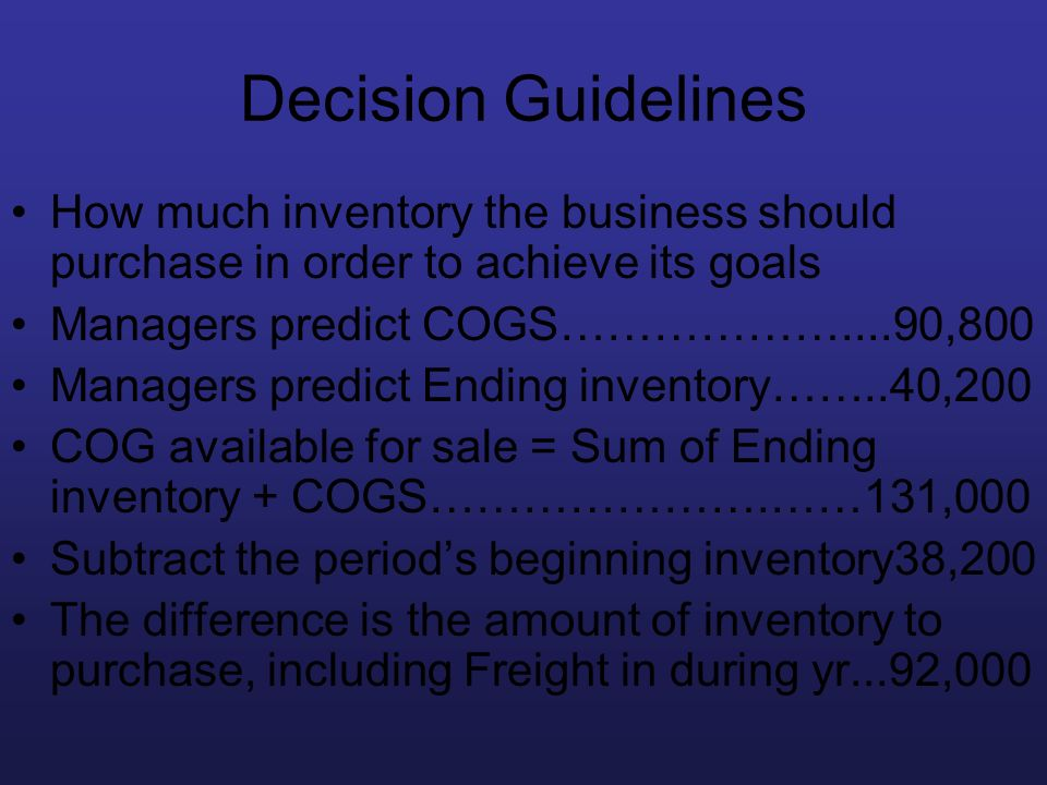 Decision Guidelines How much inventory the business should purchase in order to achieve its goals Managers predict COGS………………....90,800 Managers predi