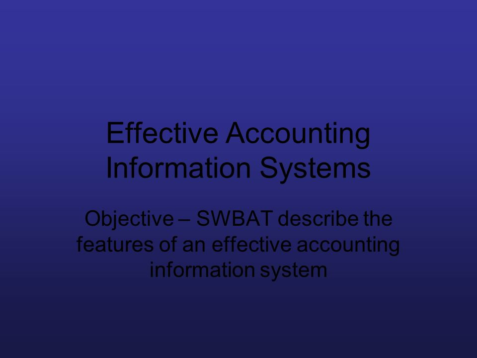 Effective Accounting Information Systems Objective – SWBAT describe the features of an effective accounting information system