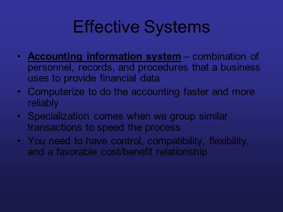 Effective Systems Accounting information system – combination of personnel, records, and procedures that a business uses to provide financial data Com