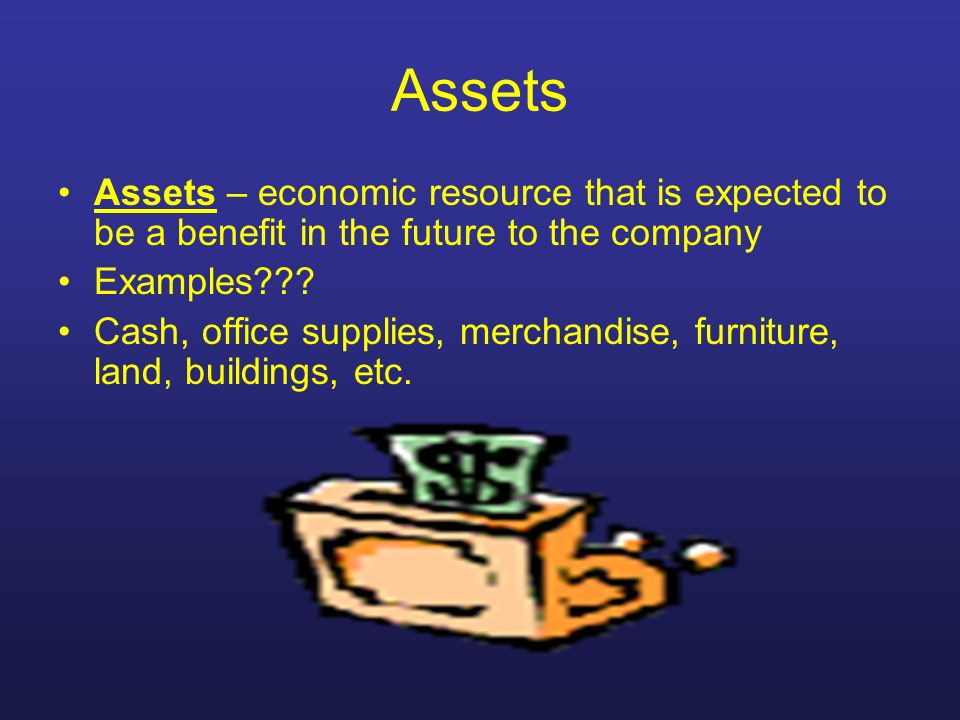 Assets Assets – economic resource that is expected to be a benefit in the future to the company Examples??? Cash, office supplies, merchandise, furnit