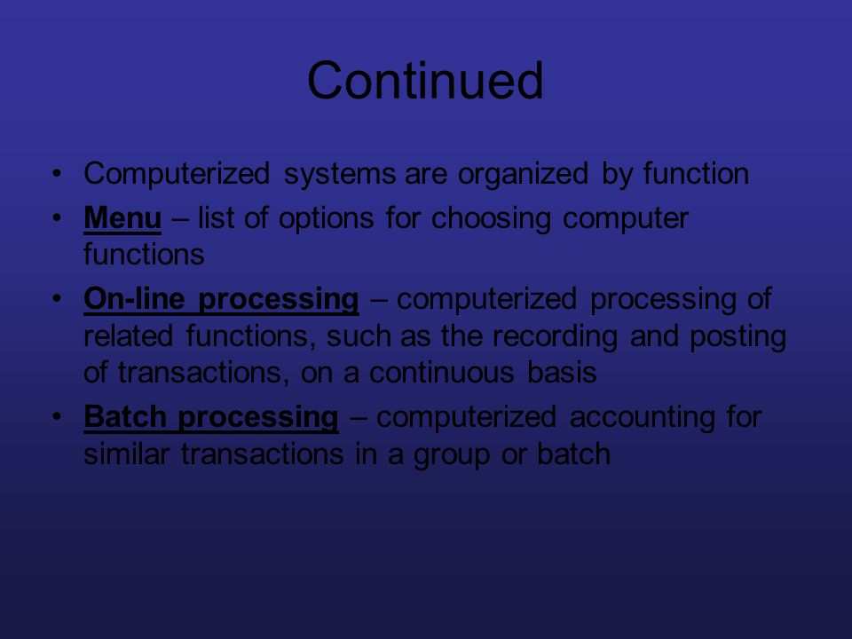 Continued Computerized systems are organized by function Menu – list of options for choosing computer functions On-line processing – computerized proc