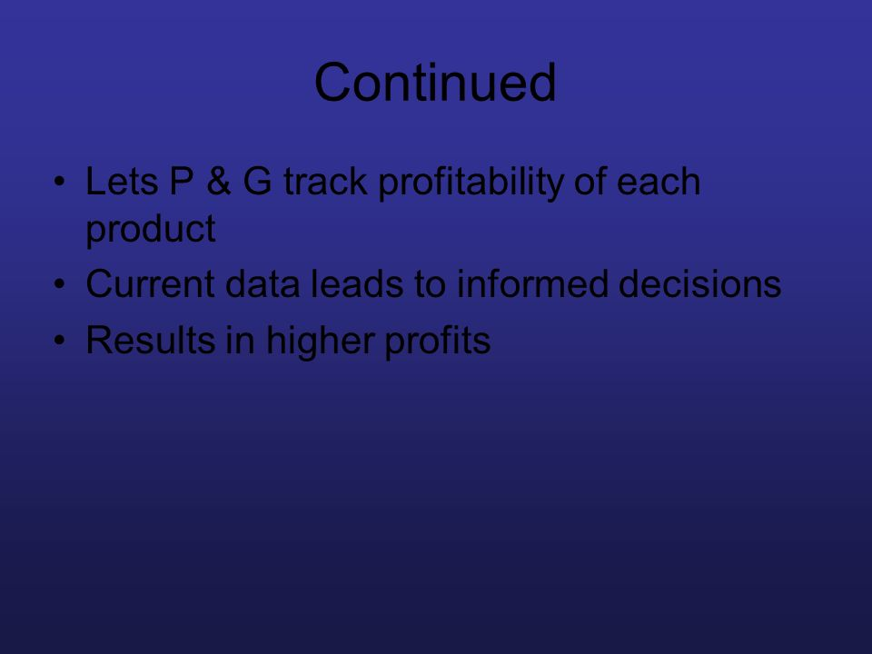 Continued Lets P & G track profitability of each product Current data leads to informed decisions Results in higher profits