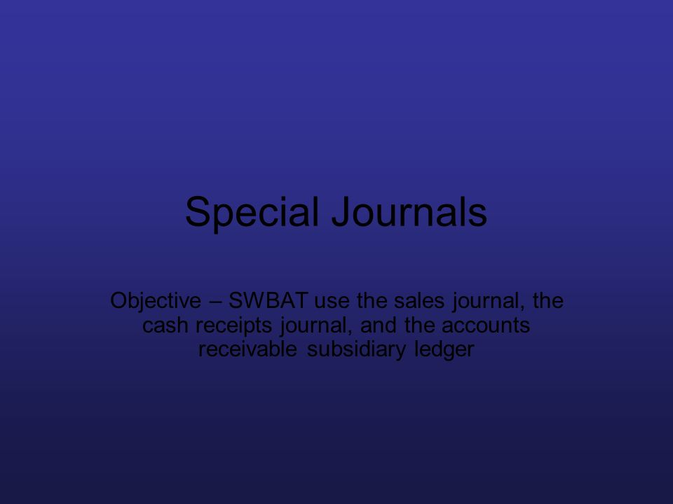 Special Journals Objective – SWBAT use the sales journal, the cash receipts journal, and the accounts receivable subsidiary ledger