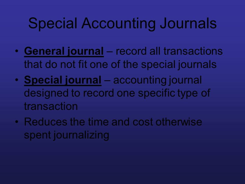 Special Accounting Journals General journal – record all transactions that do not fit one of the special journals Special journal – accounting journal