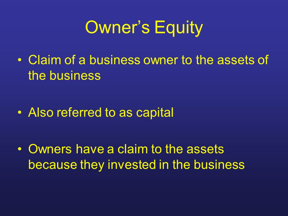 Owners Equity Claim of a business owner to the assets of the business Also referred to as capital Owners have a claim to the assets because they inves