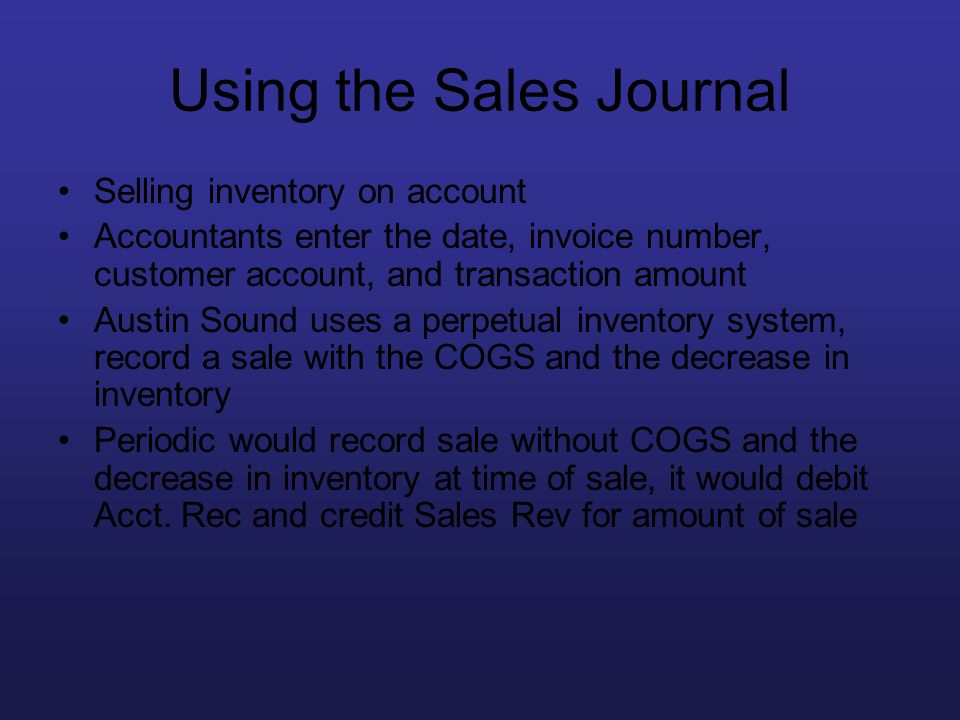 Using the Sales Journal Selling inventory on account Accountants enter the date, invoice number, customer account, and transaction amount Austin Sound