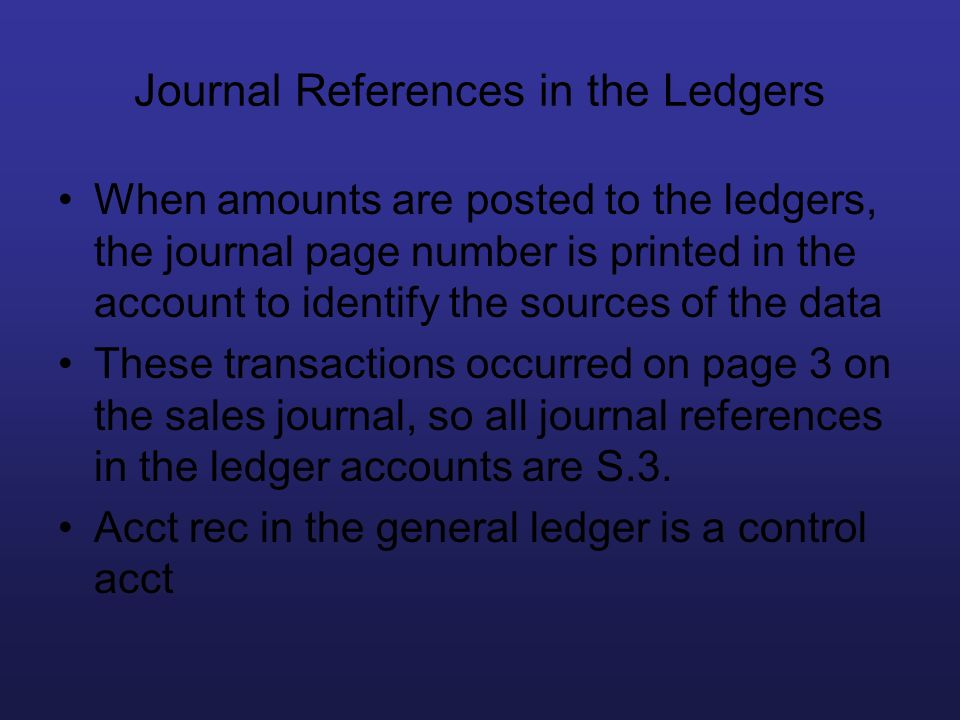 Journal References in the Ledgers When amounts are posted to the ledgers, the journal page number is printed in the account to identify the sources of