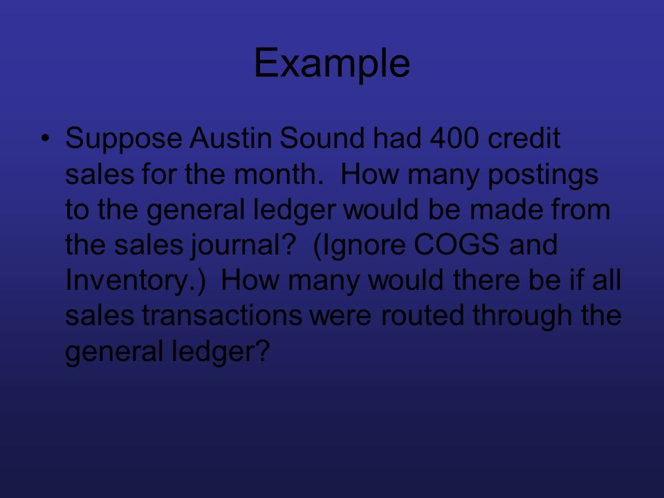 Example Suppose Austin Sound had 400 credit sales for the month. How many postings to the general ledger would be made from the sales journal? (Ignore